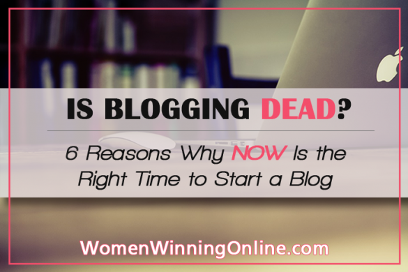 Is Blogging Dead: 6 Reasons Why NOW Is the Right Time to Start a Blog | Women Winning Online